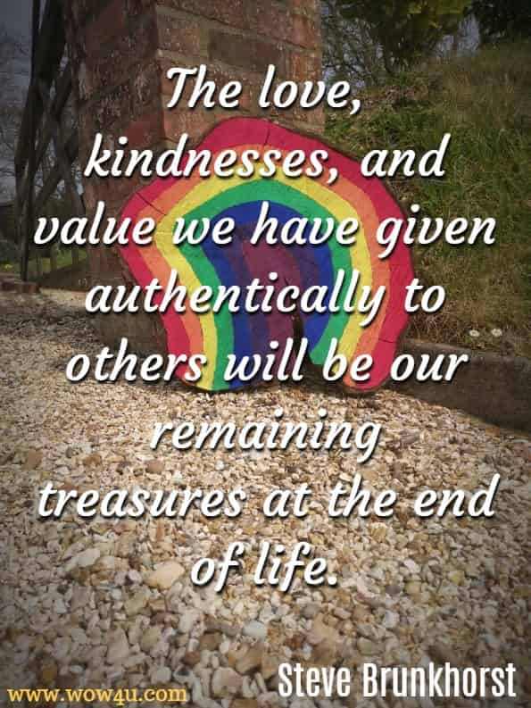 The love, kindnesses, and value we have given authentically to others will be our remaining treasures at the end of life.Steve Brunkhorst