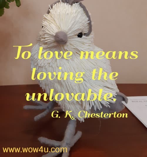 To love means loving the unlovable. G. K. Chesterton