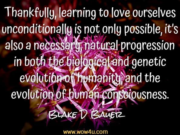 Thankfully, learning to love ourselves unconditionally is not only possible, it's also a necessary, natural progression in both the biological and genetic evolution of humanity, and the evolution of human consciousness.Blake D Bauer, You were not born to suffer