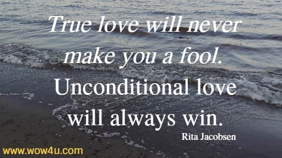 True love will never make you a fool. Unconditional love will always win. Rita Jacobsen