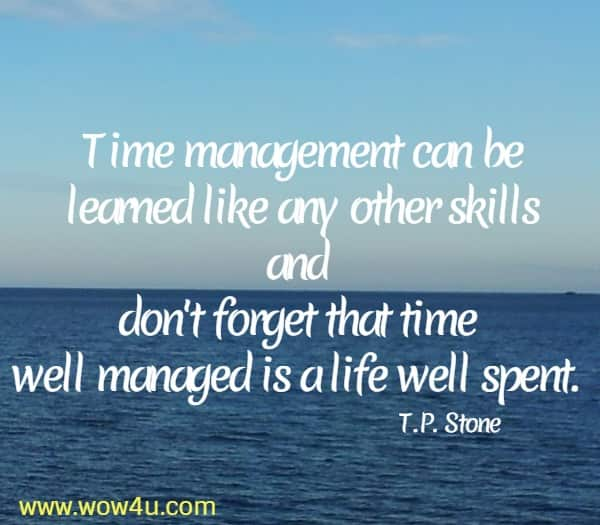 Time management can be learned like any other skills  and don't forget that time well managed is a life well spent. T.P. Stone