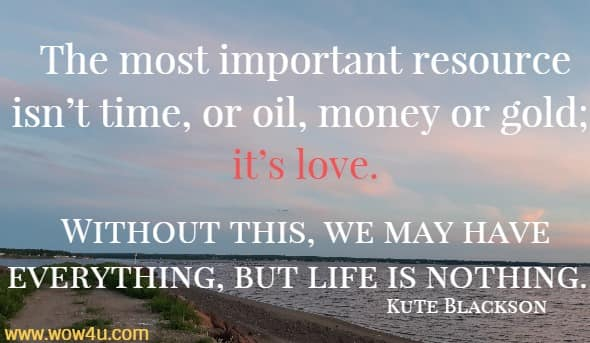 The most important resource isn't time, or oil, money or gold; it's love. Without this, we may have everything, but life is nothing. Kute Blackson