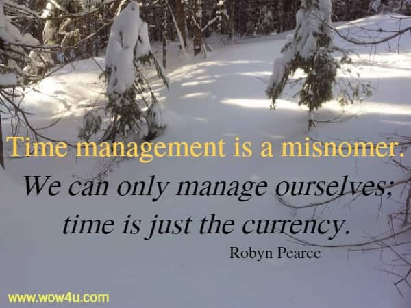 Time management is a misnomer. We can only manage ourselves;  time is just the currency. Robyn Pearce