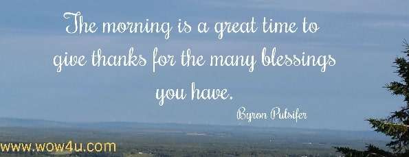The morning is a great time to give thanks for the many blessings you have.   Byron Pulsifer
