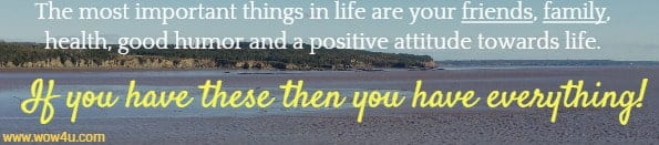 The most important things in life are your friends,  family, health, good humor and a positive attitude towards life. If you have these then you have everything!