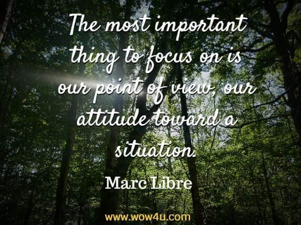 The most important thing to focus on is our point of view, our attitude toward a situation. Marc Libre , Morning Meditations