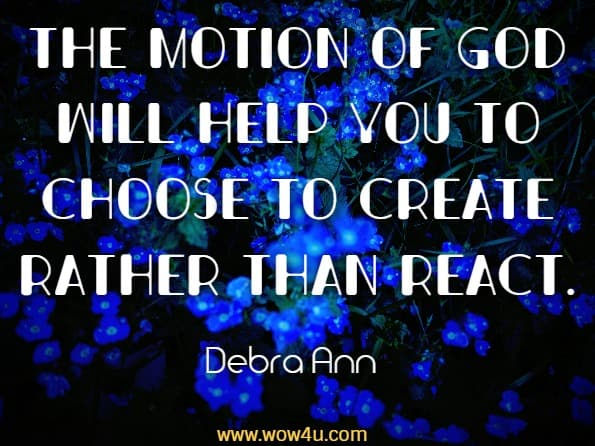 The motion of God will help you to choose to create rather than react.Debra Ann, Messaging