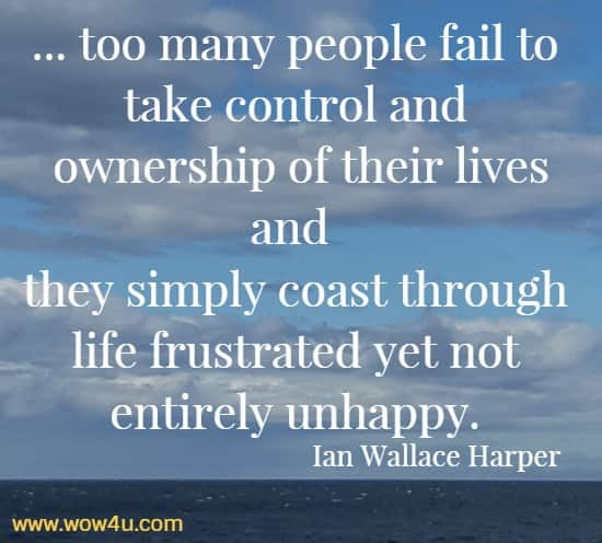 ... too many people fail to take control and ownership of their lives and they simply coast through life frustrated yet not entirely unhappy.   Ian Wallace Harper