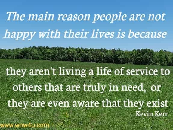The main reason people are not happy with their lives is because they aren't living a life of service to others that are truly in need, or they are even aware that they exist   Kevin Kerr