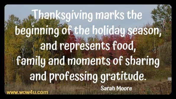 Thanksgiving marks the beginning of the holiday season, and represents food,  family and moments of sharing and professing gratitude. Sarah Moore