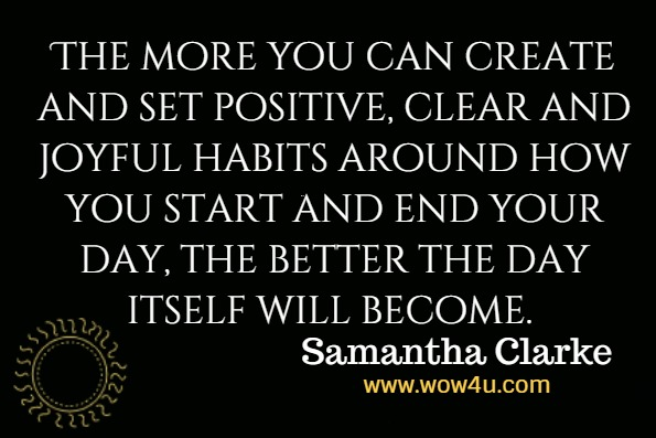 The more you can create and set positive, clear and joyful habits around how you start and end your day, the better the day itself will become.Samantha Clarke, Love It Or Leave It