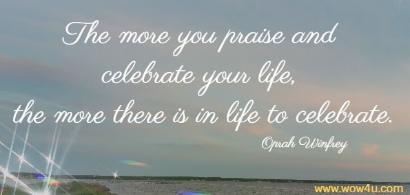 Happy Birthday Quote - The more you praise and celebrate your life, the more there is in life to celebrate.   Oprah Winfrey
