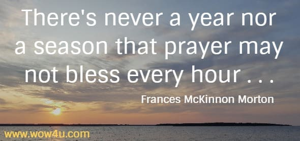 There's never a year nor a season that prayer may not bless every hour . . . Frances McKinnon Morton
