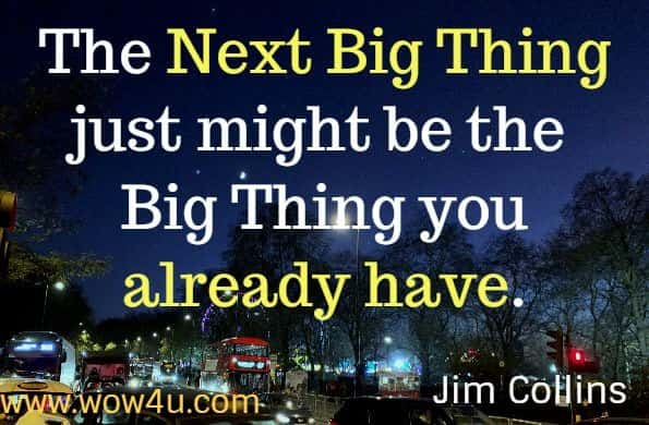 The Next Big Thing just might be the Big Thing you already have.  Jim Collins.  Good to Great. Appreciation Quotes