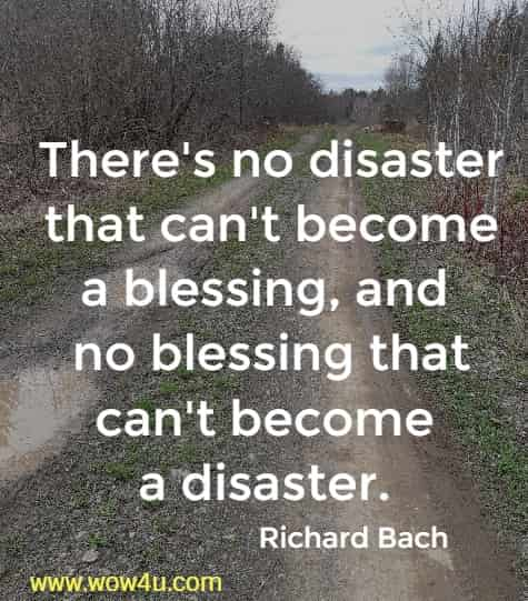 There's no disaster that can't become a blessing, and no blessing that can't become a disaster.  Richard Bach