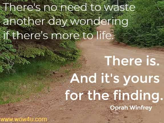 There's no need to waste another day wondering if there's more to life. There is. And it's yours for the finding.   Oprah Winfrey