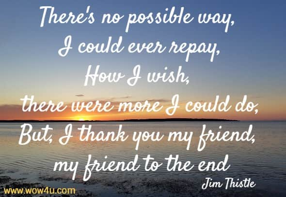 There's no possible way, I could ever repay, How I wish, there were more I could do, But, I thank you my friend, my friend to the end Jim Thistle