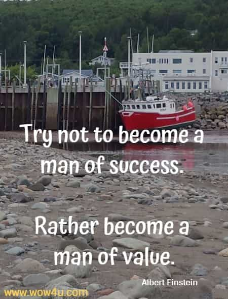 Try not to become a man of success. Rather become a man of value.  Albert Einstein