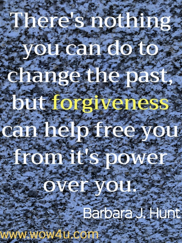 There's nothing you can do to change the past, but forgiveness can help free you from it's power over you. Forgiveness Made Easy.	Barbara J Hunt. Forgiveness Quotes