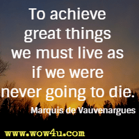 To achieve great things we must live as if we were never going to die. Marquis de Vauvenargues