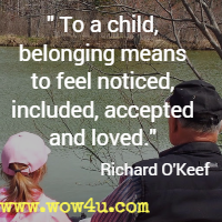 To a child, belonging means to feel noticed, included, accepted and loved. Richard O'Keef