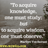 To acquire knowledge, one must study; but to acquire wisdom, one must observe.  Marilyn Vos Savant