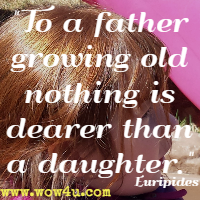 To a father growing old nothing is dearer than a daughter. Euripides