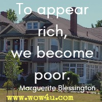 To appear rich, we become poor. Marguerite Blessington