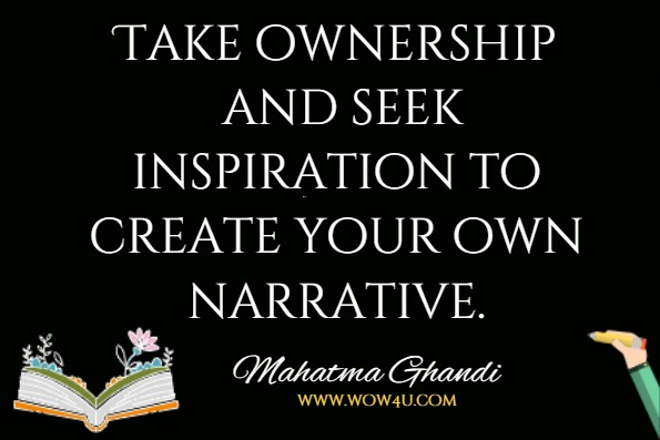 Take ownership and seek inspiration to create your own narrative.Mahatma Ghandi, The Bhagavad Gita According to Gandhi