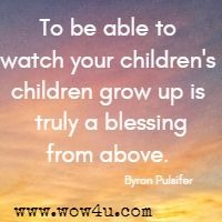 To be able to watch your children's children grow up is truly a blessing from above.  Byron Pulsifer