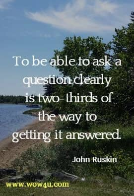To be able to ask a question clearly is two-thirds of the way to getting it answered. John Ruskin