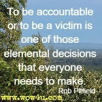 To be accountable or to be a victim is one of those elemental  decisions that everyone needs to make. Rob Pitfield