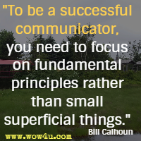 To be a successful communicator, you need to focus on fundamental principles rather than small superficial things. Bill Calhoun