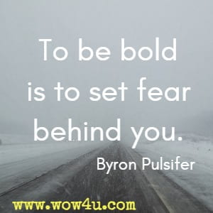 To be bold is to set fear behind you. Byron Pulsifer