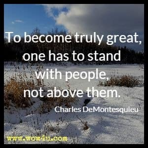 To become truly great, one has to stand with people, not above them. Charles DeMontesquieu