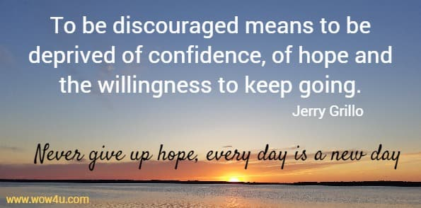 To be discouraged means to be deprived of confidence, of hope and the willingness to keep going.  Jerry Grillo  Never give up hope, every day is a new day