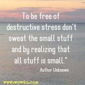 To be free of destructive stress don't sweat the small stuff and by realizing that all stuff is small.  Author Unknown