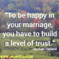 To be happy in your marriage, you have to build a level of trust. Jacques Harland