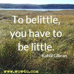 To belittle, you have to be little.  Kahlil Gibran