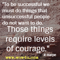 To be successful we must do things that unsuccessful people do not want to do. Those things require levels of courage. R Harpe