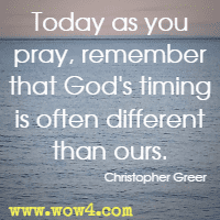 Today as you pray, remember that God's timing is often different than ours. Christopher Greer