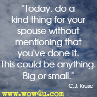 Today, do a kind thing for your spouse without mentioning that you've done it. This could be anything. Big or small. C.J. Kruse