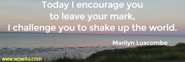 Today I encourage you  to leave your mark, I challenge you to shake up the world.   Marilyn Luscombe