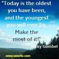 Today is the oldest you have been, and the youngest you will ever be. Make the most of it! Nicky Gumbel