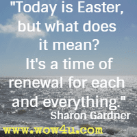 Today is Easter, but what does it mean? It's a time of renewal for each and everything. Sharon Gardner