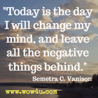 Today is the day I will change my mind, and leave all the negative things behind. Semetra C. Vanison
