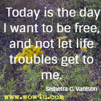 Today is the day I want to be free, and not let life troubles get to me. Semetra C. Vanison
