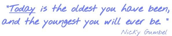 Today is the oldest you have been, and the youngest you will ever be. Nicky Gumbel