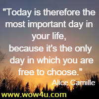 Today is therefore the most important day in your life, because it's the only day in which you are free to choose.  Alice Camille