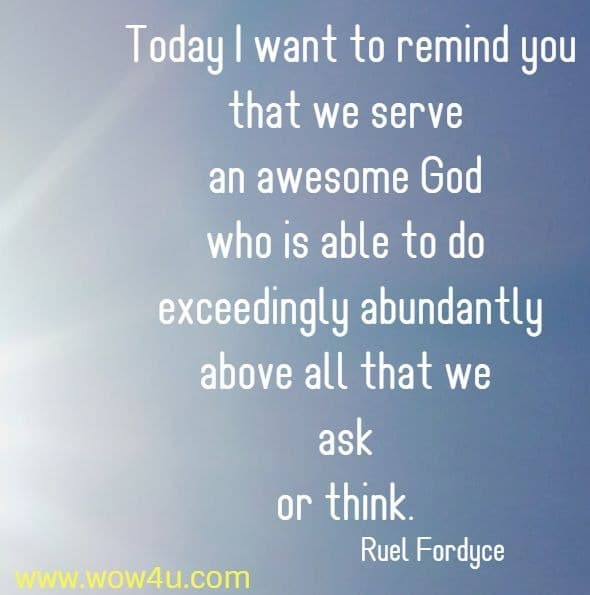 Today I want to remind you that we serve an awesome  God who is able to do exceedingly abundantly above all that we ask  or think. Ruel Fordyce